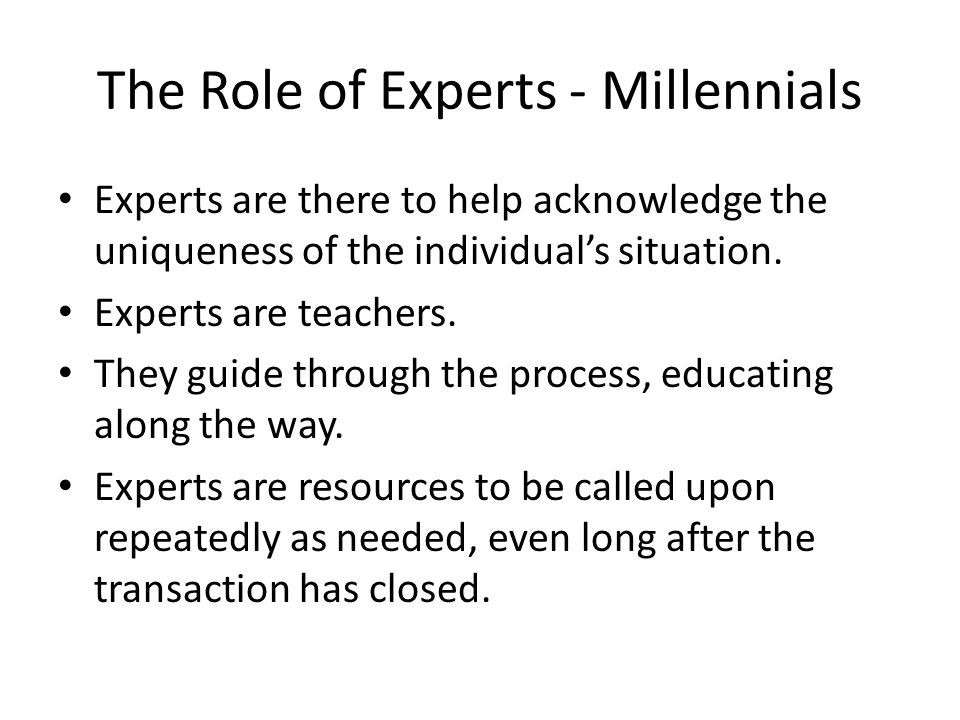 The Role of Experts - Millennials Experts are there to help acknowledge the uniqueness of the individual's situation. Experts are teachers. They guide
