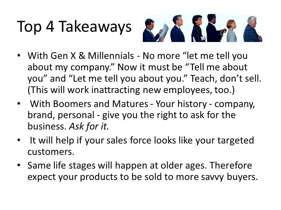 Top 4 Takeaways With Gen X & Millennials - No more let me tell you about my company. Now it must be Tell me about you and Let me tell you about you. Teach, don't sell.