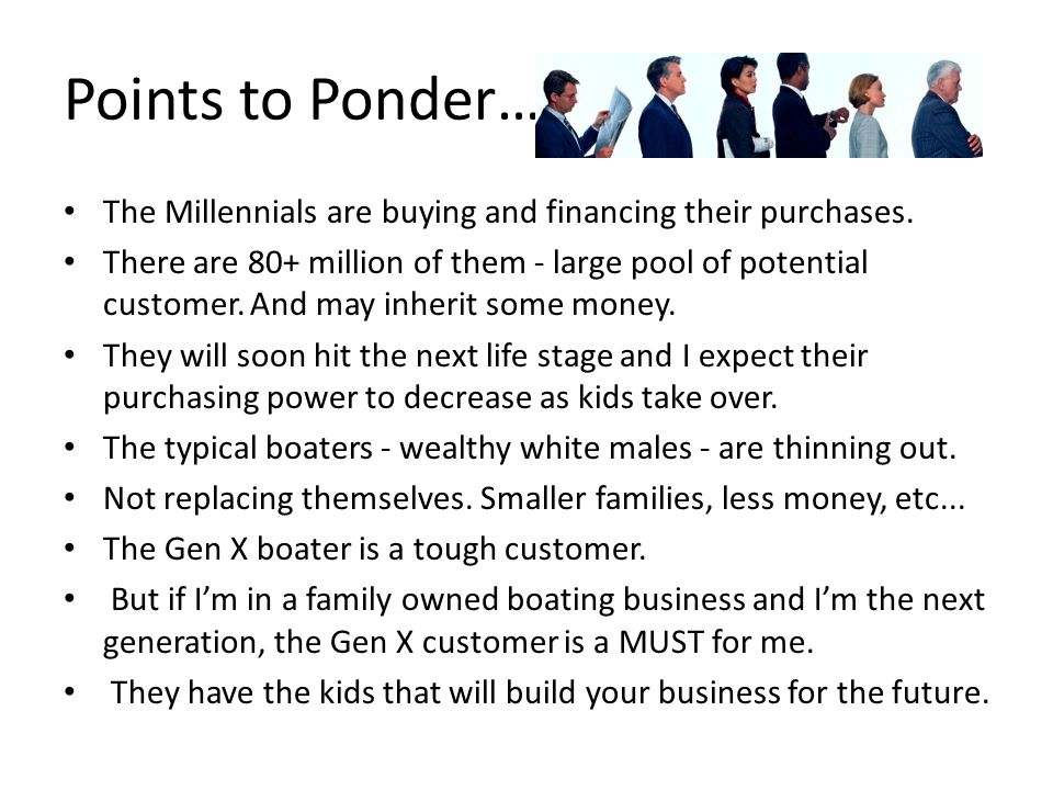 Points to Ponder… The Millennials are buying and financing their purchases. There are 80+ million of them - large pool of potential customer. And may