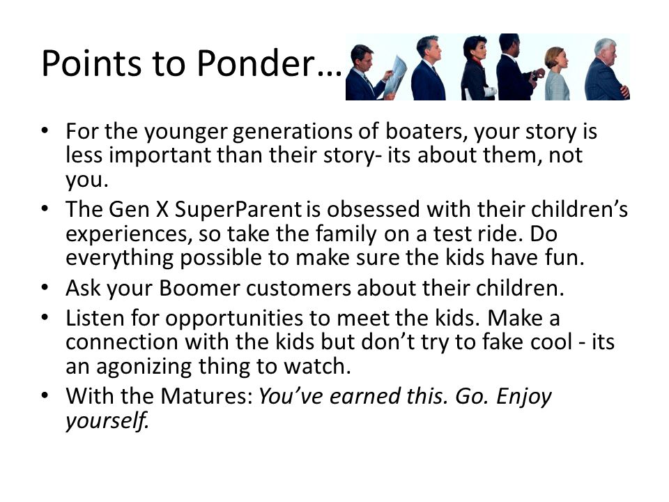 Points to Ponder… For the younger generations of boaters, your story is less important than their story- its about them, not you. The Gen X SuperParen
