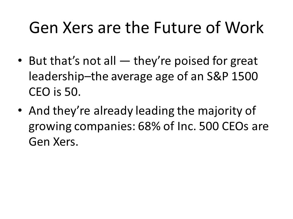Gen Xers are the Future of Work But that's not all — they're poised for great leadership–the average age of an S&P 1500 CEO is 50. And they're already