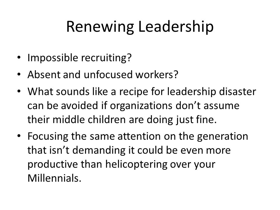 Renewing Leadership Impossible recruiting? Absent and unfocused workers? What sounds like a recipe for leadership disaster can be avoided if organizat