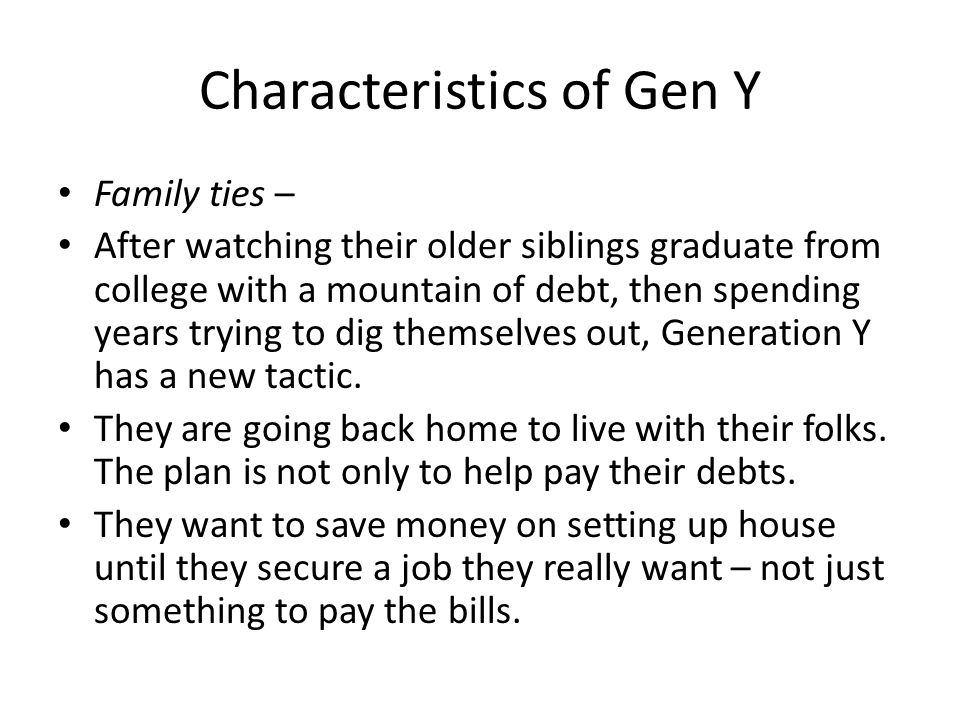 Characteristics of Gen Y Family ties – After watching their older siblings graduate from college with a mountain of debt, then spending years trying to dig themselves out, Generation Y has a new tactic.