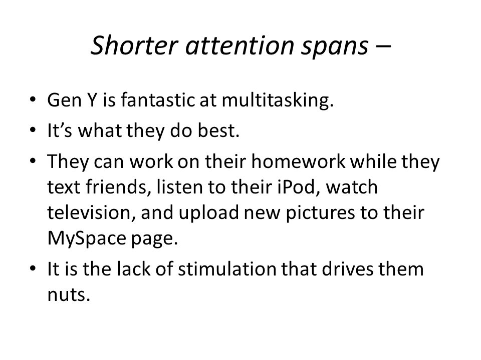 Shorter attention spans – Gen Y is fantastic at multitasking. It's what they do best. They can work on their homework while they text friends, listen