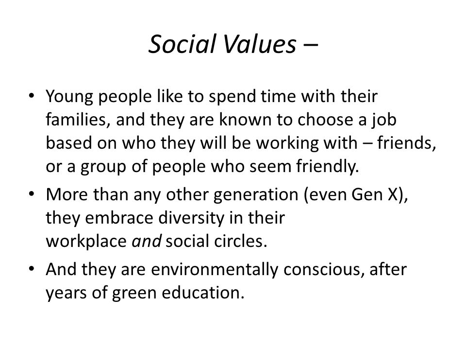 Social Values – Young people like to spend time with their families, and they are known to choose a job based on who they will be working with – friends, or a group of people who seem friendly.