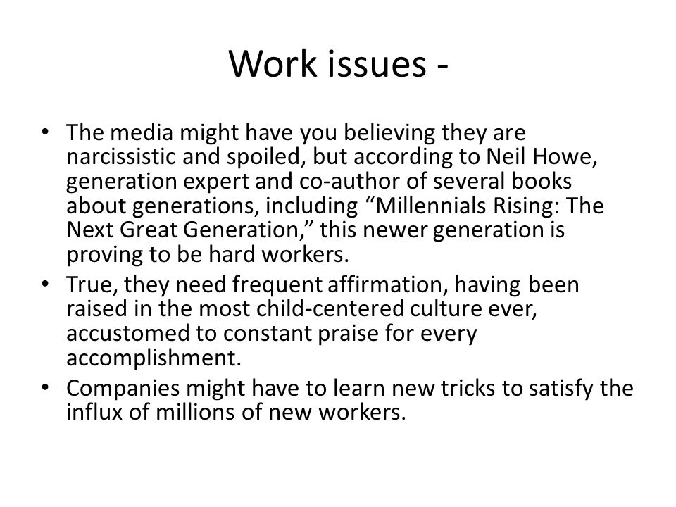 Work issues - The media might have you believing they are narcissistic and spoiled, but according to Neil Howe, generation expert and co-author of several books about generations, including Millennials Rising: The Next Great Generation, this newer generation is proving to be hard workers.