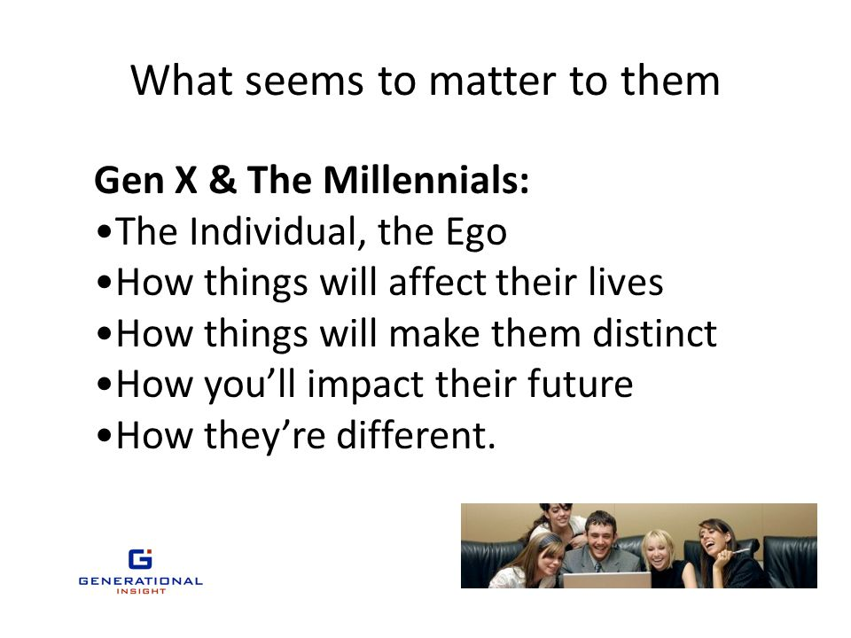 What seems to matter to them Gen X & The Millennials: The Individual, the Ego How things will affect their lives How things will make them distinct How you'll impact their future How they're different.