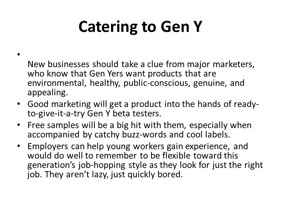 Catering to Gen Y New businesses should take a clue from major marketers, who know that Gen Yers want products that are environmental, healthy, public-conscious, genuine, and appealing.