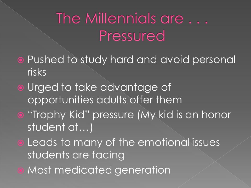  Pushed to study hard and avoid personal risks  Urged to take advantage of opportunities adults offer them  Trophy Kid pressure (My kid is an honor student at…)  Leads to many of the emotional issues students are facing  Most medicated generation