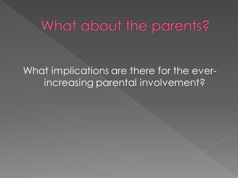 What implications are there for the ever- increasing parental involvement