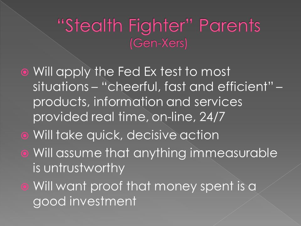  Will apply the Fed Ex test to most situations – cheerful, fast and efficient – products, information and services provided real time, on-line, 24/7  Will take quick, decisive action  Will assume that anything immeasurable is untrustworthy  Will want proof that money spent is a good investment