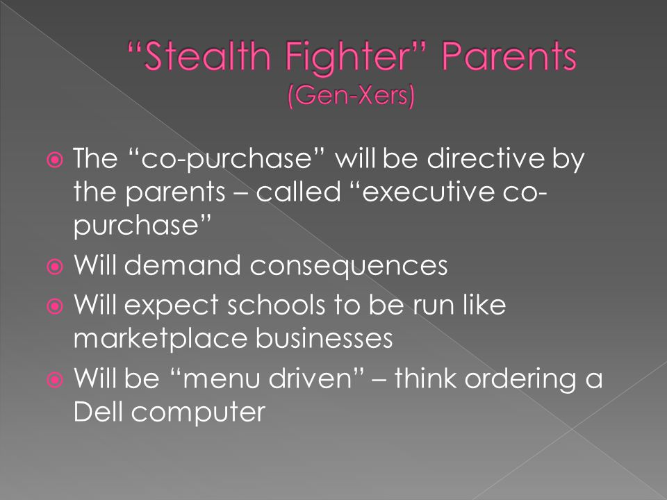  The co-purchase will be directive by the parents – called executive co- purchase  Will demand consequences  Will expect schools to be run like marketplace businesses  Will be menu driven – think ordering a Dell computer