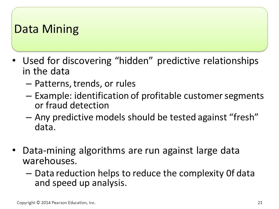 "Copyright © 2014 Pearson Education, Inc. 21 Data Mining Used for discovering ""hidden"" predictive relationships in the data – Patterns, trends, or rule"