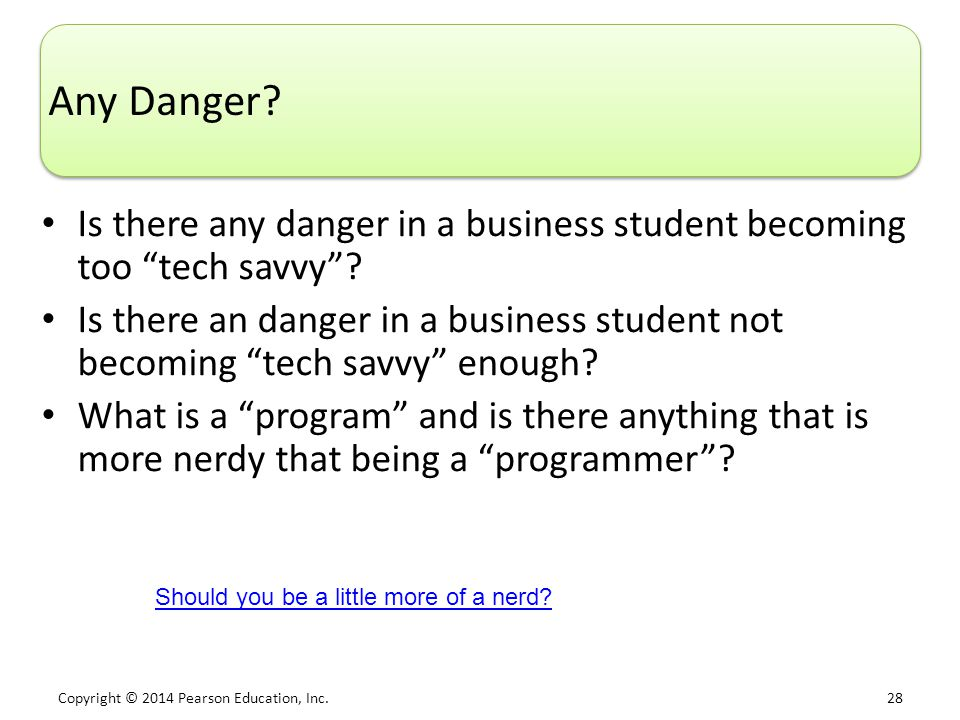 "Copyright © 2014 Pearson Education, Inc. 28 Any Danger? Is there any danger in a business student becoming too ""tech savvy""? Is there an danger in a b"