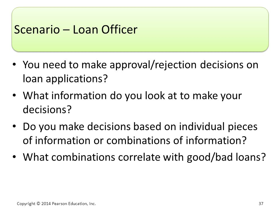 Copyright © 2014 Pearson Education, Inc. 37 Scenario – Loan Officer You need to make approval/rejection decisions on loan applications? What informati