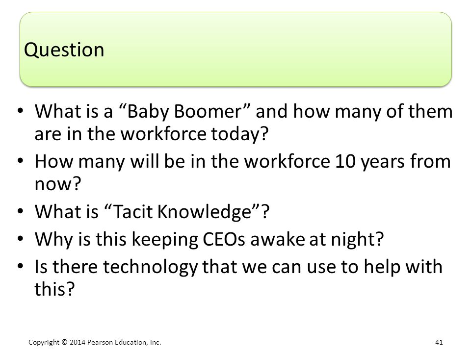 "Copyright © 2014 Pearson Education, Inc. 41 Question What is a ""Baby Boomer"" and how many of them are in the workforce today? How many will be in the"