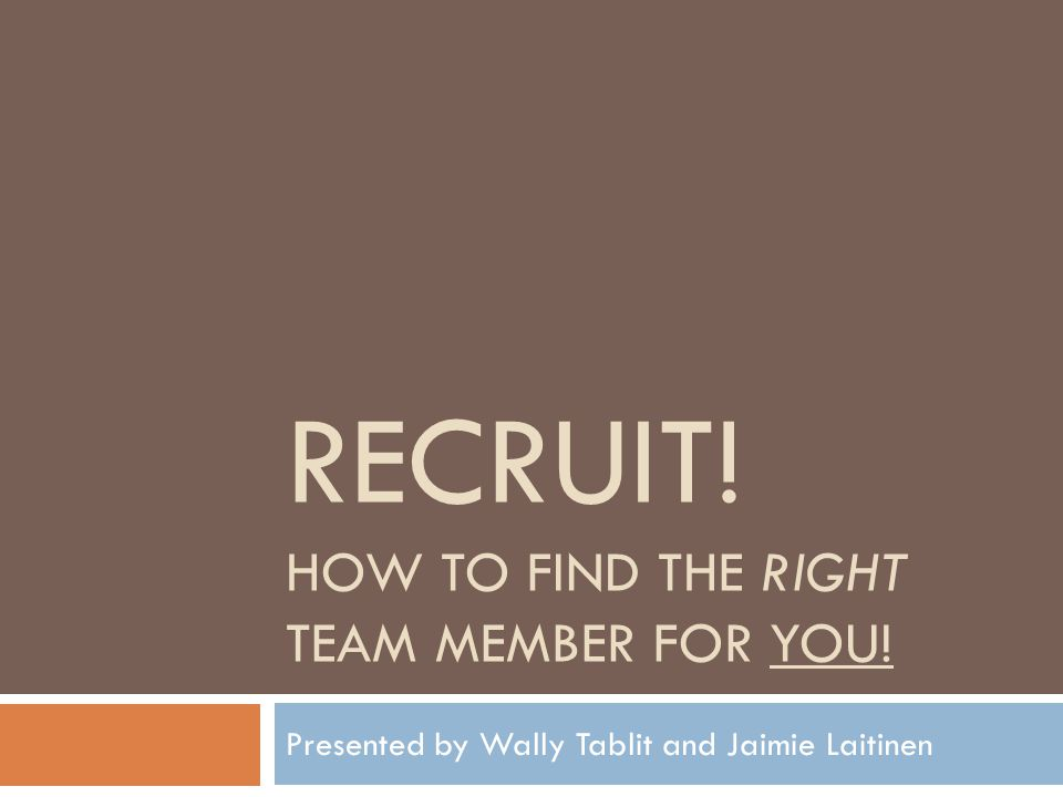 RECRUIT! HOW TO FIND THE RIGHT TEAM MEMBER FOR YOU! Presented by Wally Tablit and Jaimie Laitinen