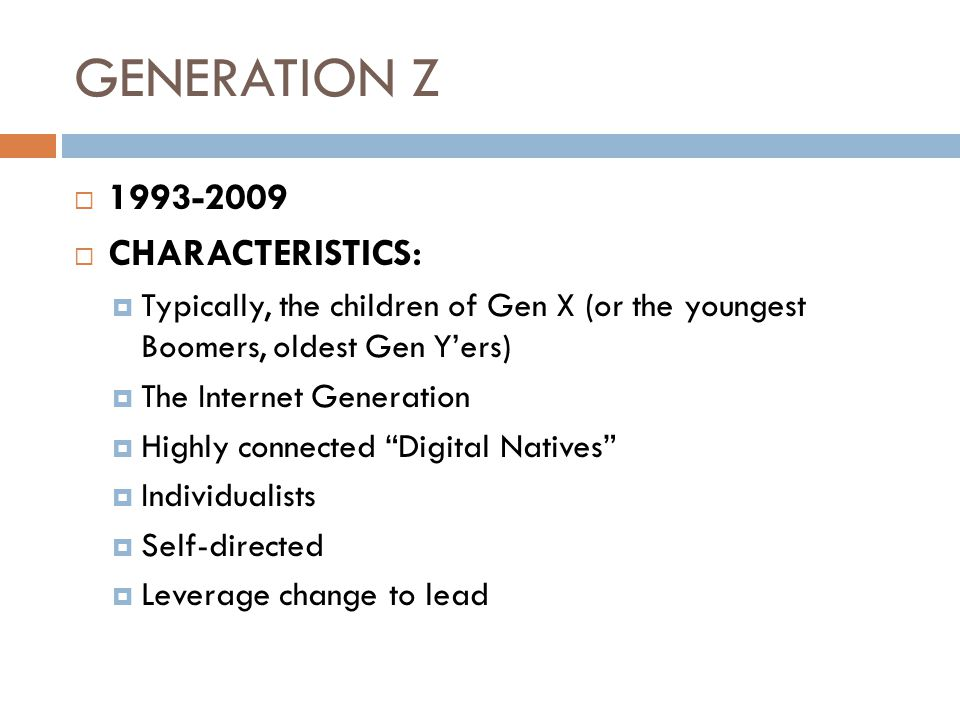 GENERATION Z  1993-2009  CHARACTERISTICS:  Typically, the children of Gen X (or the youngest Boomers, oldest Gen Y'ers)  The Internet Generation  Highly connected Digital Natives  Individualists  Self-directed  Leverage change to lead