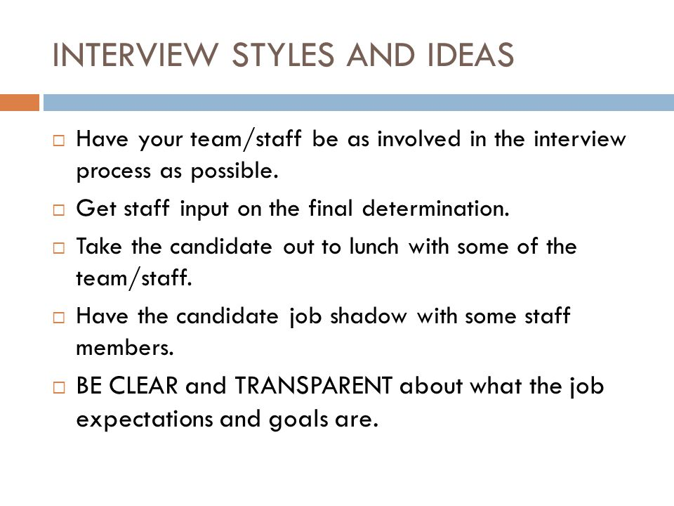 INTERVIEW STYLES AND IDEAS  Have your team/staff be as involved in the interview process as possible.