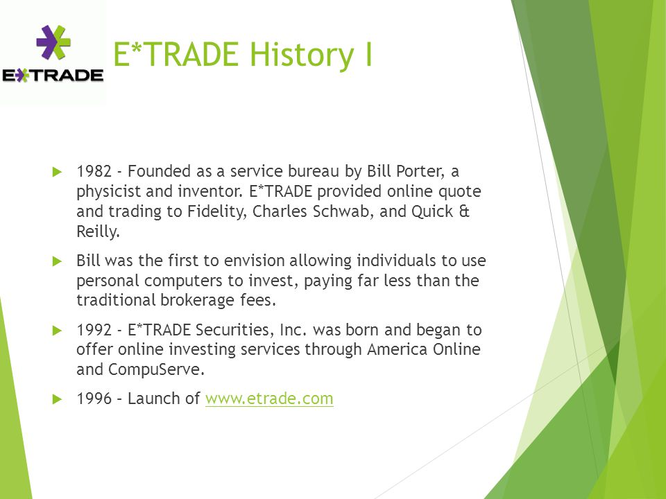 E*TRADE History I  1982 - Founded as a service bureau by Bill Porter, a physicist and inventor. E*TRADE provided online quote and trading to Fidelity