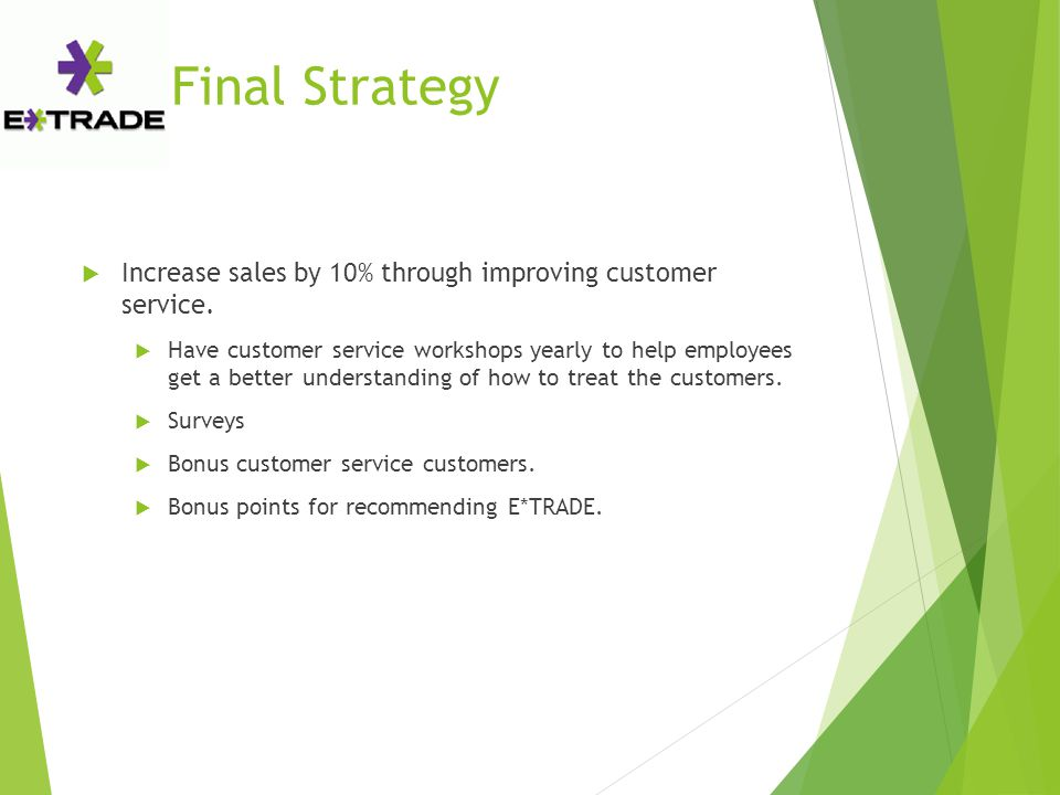 Final Strategy  Increase sales by 10% through improving customer service.  Have customer service workshops yearly to help employees get a better und