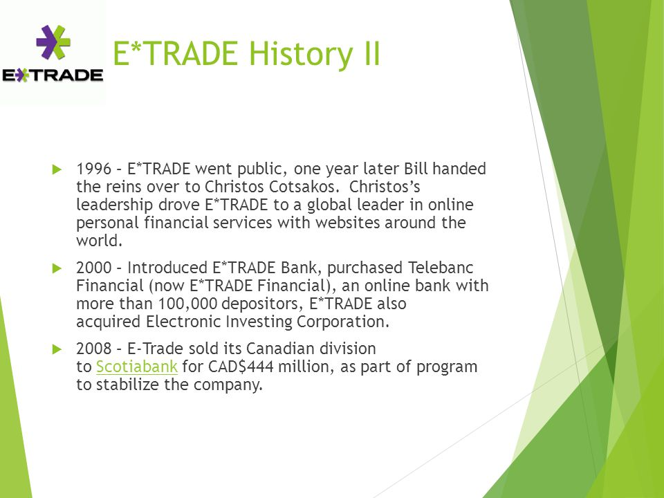 E*TRADE History II  1996 – E*TRADE went public, one year later Bill handed the reins over to Christos Cotsakos. Christos's leadership drove E*TRADE t