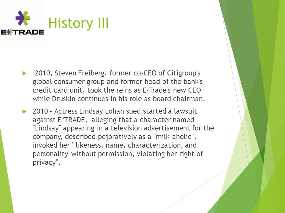 History III  2010, Steven Freiberg, former co-CEO of Citigroup s global consumer group and former head of the bank s credit card unit, took the reins as E-Trade s new CEO while Druskin continues in his role as board chairman.