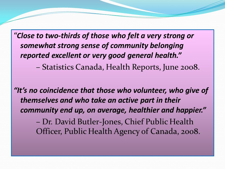 Close to two-thirds of those who felt a very strong or somewhat strong sense of community belonging reported excellent or very good general health. – Statistics Canada, Health Reports, June 2008.