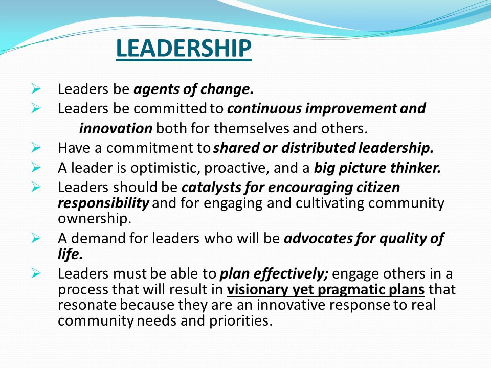 LEADERSHIP  Leaders be agents of change.  Leaders be committed to continuous improvement and innovation both for themselves and others.  Have a com