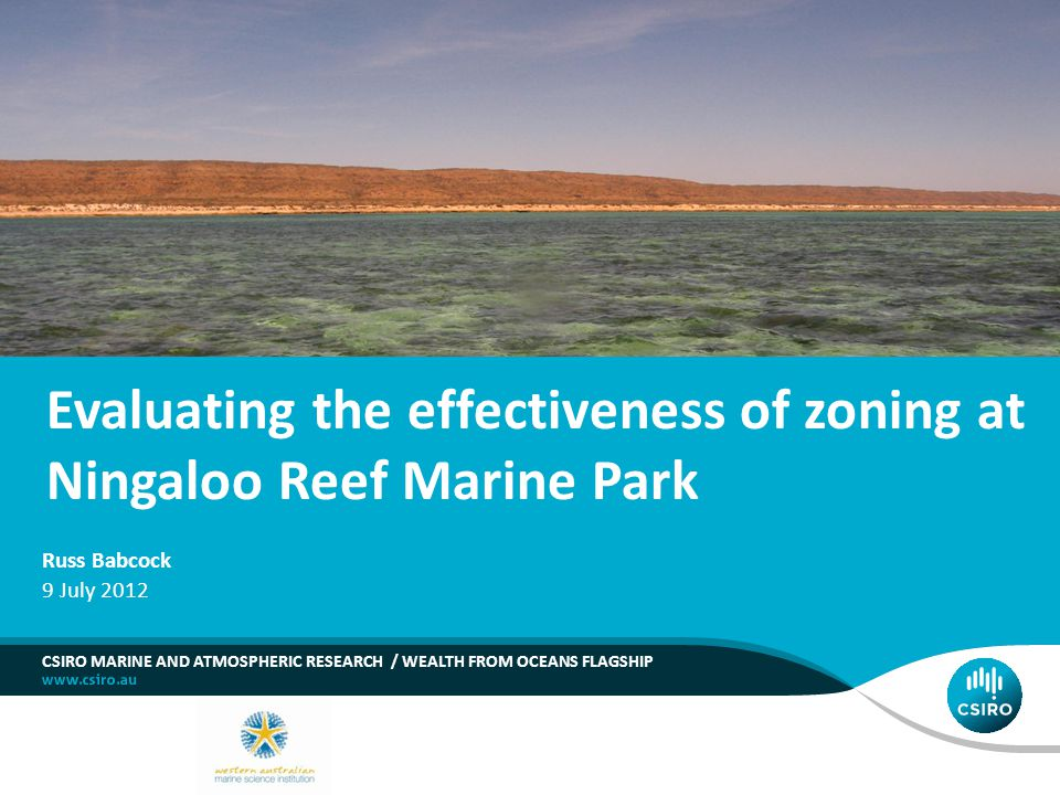 Evaluating the effectiveness of zoning at Ningaloo Reef Marine Park CSIRO MARINE AND ATMOSPHERIC RESEARCH / WEALTH FROM OCEANS FLAGSHIP Russ Babcock 9 July 2012