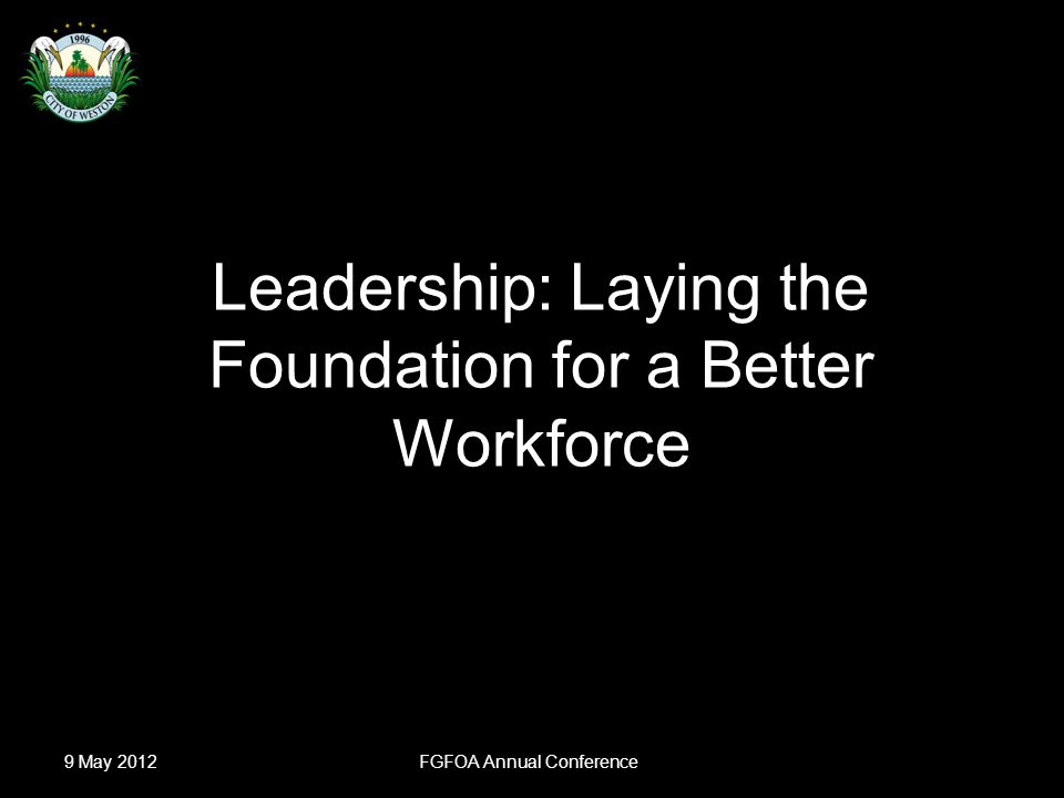 Slide 1 Leadership: Laying the Foundation for a Better Workforce David E.