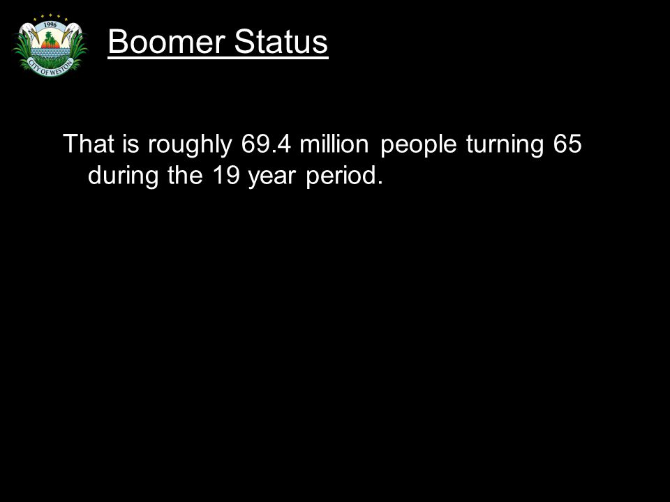 Slide 10 That is roughly 69.4 million people turning 65 during the 19 year period. Boomer Status