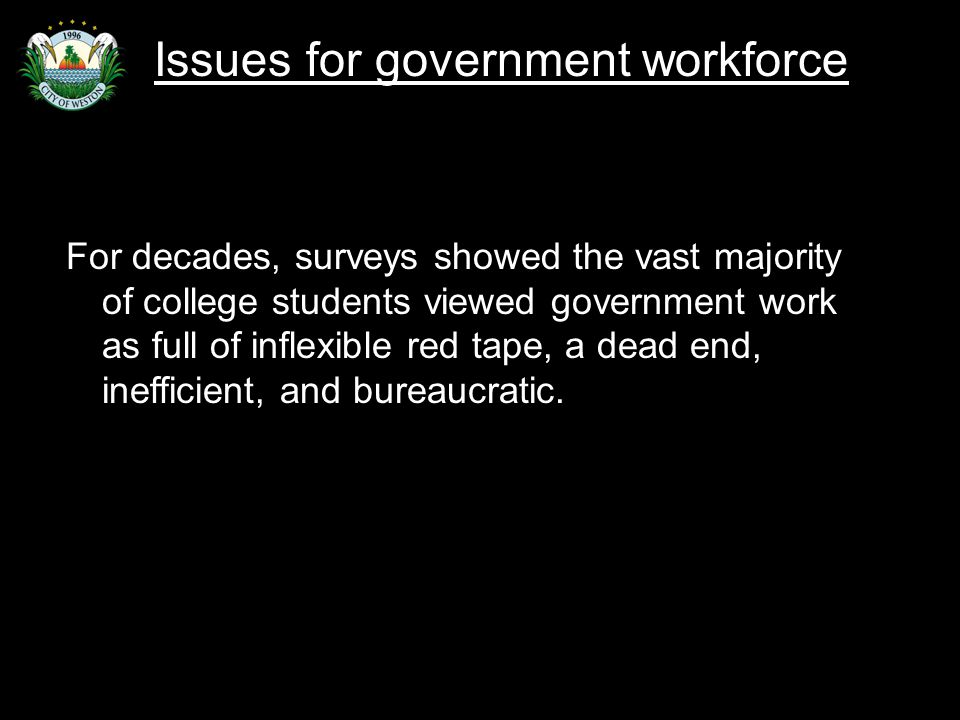 Slide 33 For decades, surveys showed the vast majority of college students viewed government work as full of inflexible red tape, a dead end, inefficient, and bureaucratic.