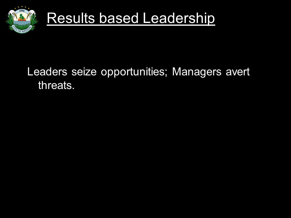 Slide 55 Leaders seize opportunities; Managers avert threats. Results based Leadership