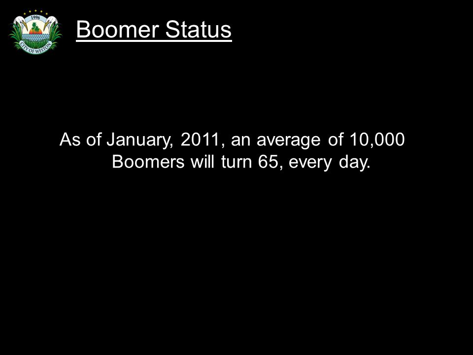 Slide 8 As of January, 2011, an average of 10,000 Boomers will turn 65, every day. Boomer Status