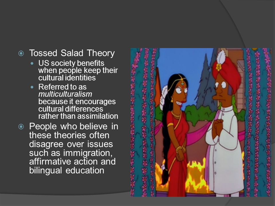  Tossed Salad Theory US society benefits when people keep their cultural identities Referred to as multiculturalism because it encourages cultural differences rather than assimilation  People who believe in these theories often disagree over issues such as immigration, affirmative action and bilingual education
