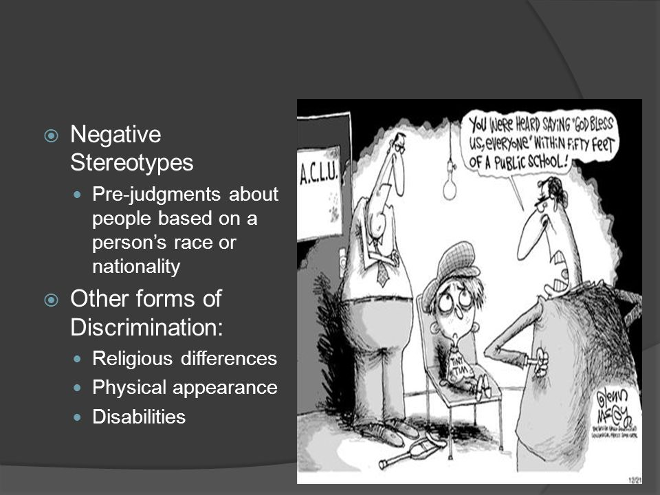  Negative Stereotypes Pre-judgments about people based on a person's race or nationality  Other forms of Discrimination: Religious differences Physical appearance Disabilities