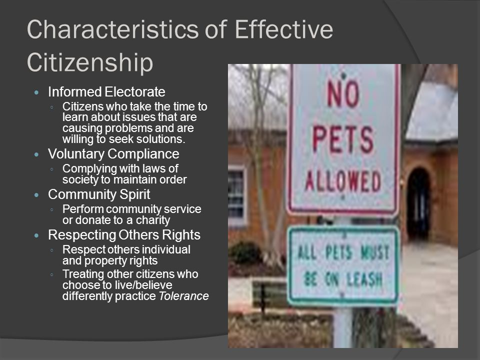 Characteristics of Effective Citizenship Informed Electorate ◦ Citizens who take the time to learn about issues that are causing problems and are willing to seek solutions.