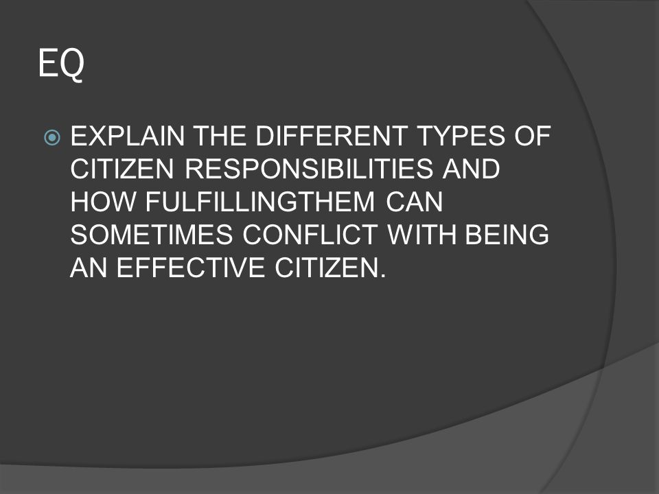 EQ  EXPLAIN THE DIFFERENT TYPES OF CITIZEN RESPONSIBILITIES AND HOW FULFILLINGTHEM CAN SOMETIMES CONFLICT WITH BEING AN EFFECTIVE CITIZEN.