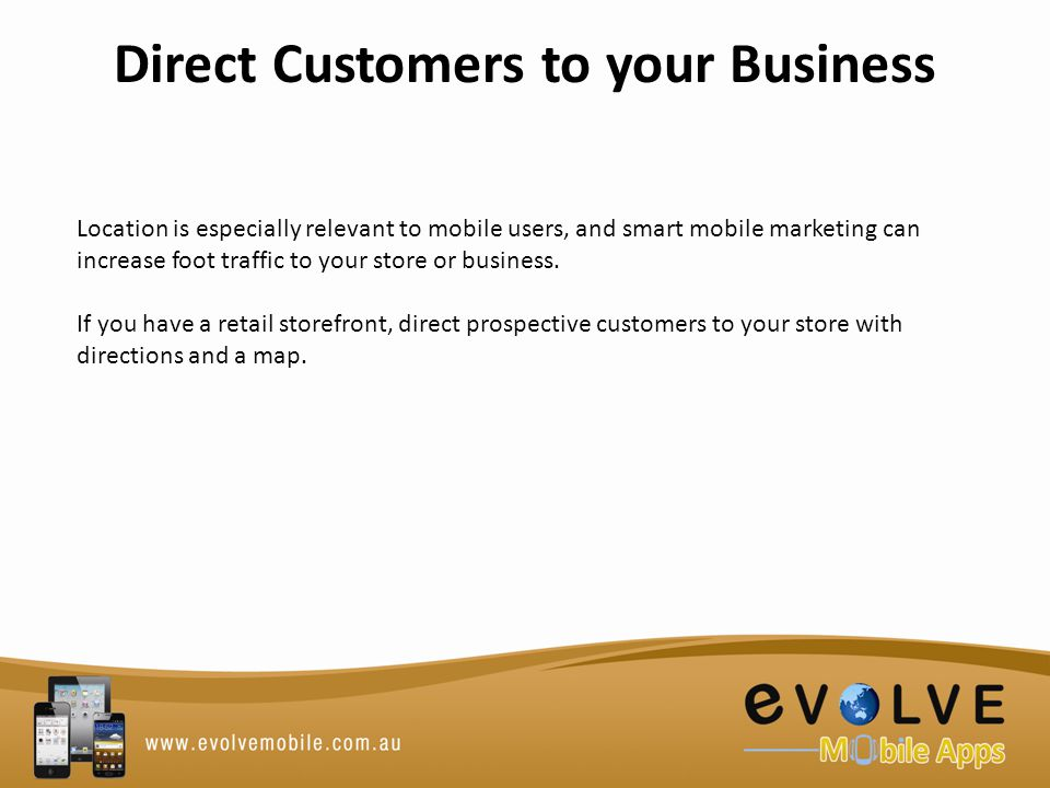 Direct Customers to your Business Location is especially relevant to mobile users, and smart mobile marketing can increase foot traffic to your store or business.
