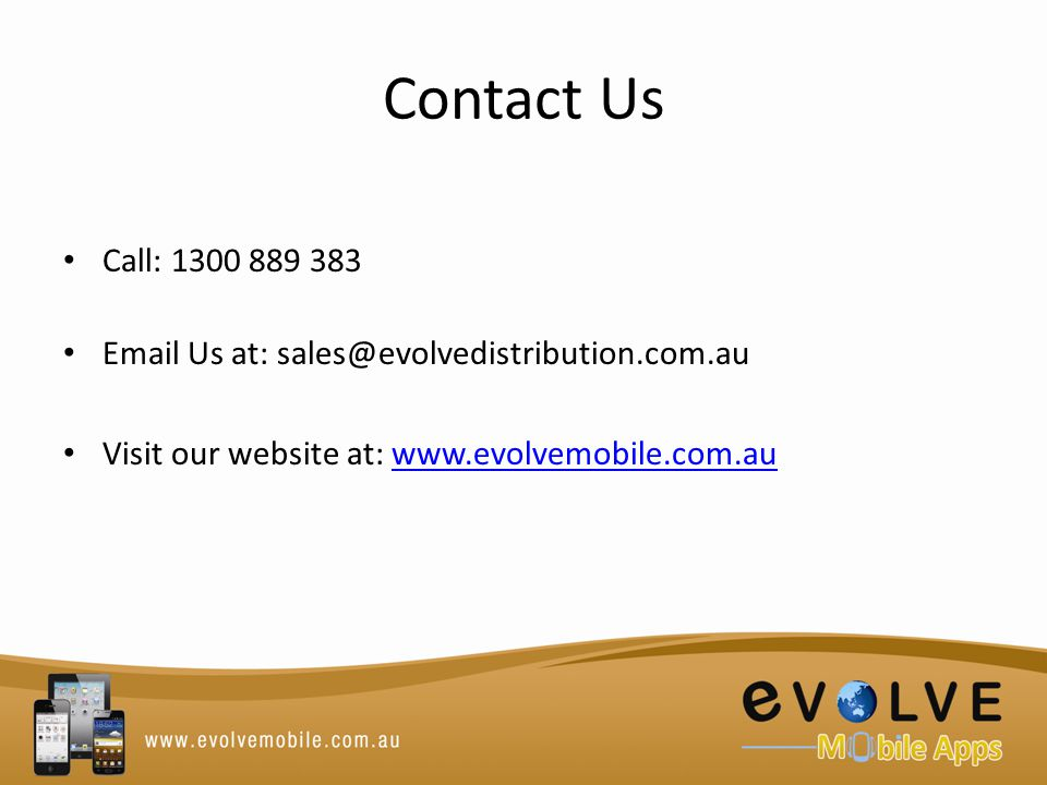 Contact Us Call: 1300 889 383 Email Us at: sales@evolvedistribution.com.au Visit our website at: www.evolvemobile.com.auwww.evolvemobile.com.au