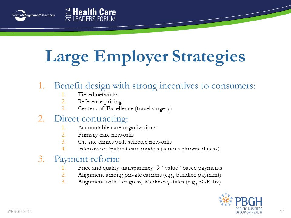 ©PBGH 201417 Large Employer Strategies 1.Benefit design with strong incentives to consumers: 1.Tiered networks 2.Reference pricing 3.Centers of Excell