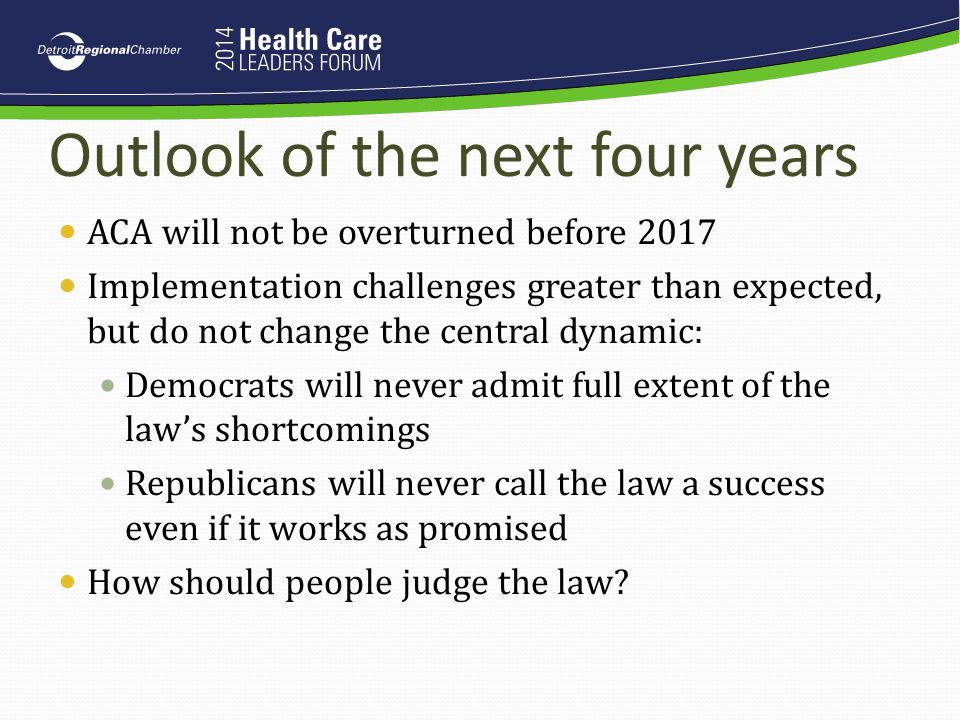 Outlook of the next four years ACA will not be overturned before 2017 Implementation challenges greater than expected, but do not change the central d