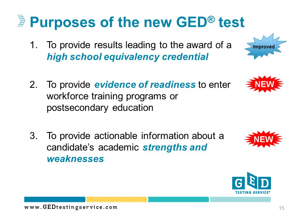 1.To provide results leading to the award of a high school equivalency credential 2.To provide evidence of readiness to enter workforce training programs or postsecondary education 3.To provide actionable information about a candidate's academic strengths and weaknesses Purposes of the new GED ® test 15 Improved