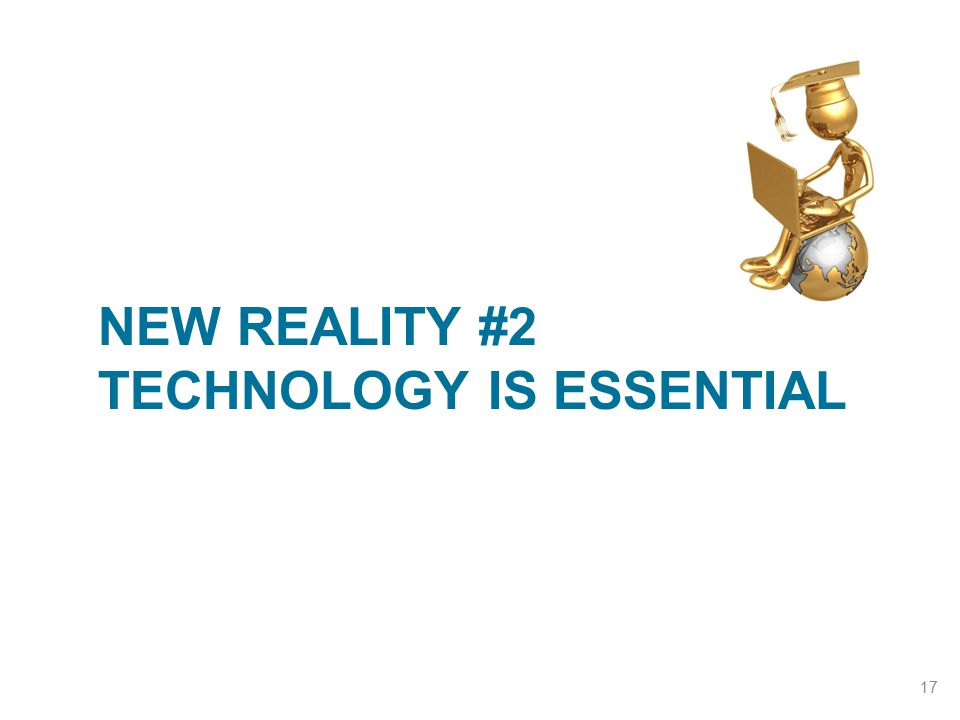 NEW REALITY #2 TECHNOLOGY IS ESSENTIAL 17