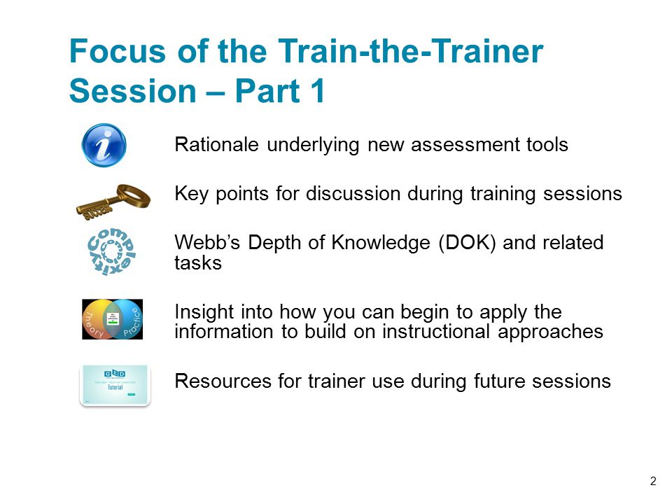 Rationale underlying new assessment tools Key points for discussion during training sessions Webb's Depth of Knowledge (DOK) and related tasks Insight into how you can begin to apply the information to build on instructional approaches Resources for trainer use during future sessions Focus of the Train-the-Trainer Session – Part 1 2