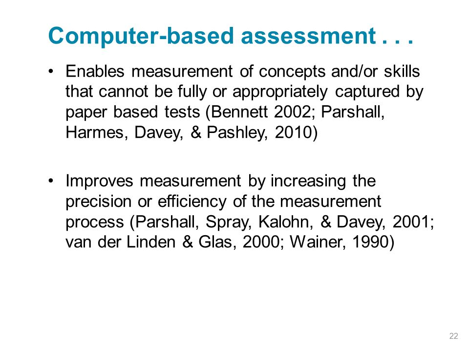 Enables measurement of concepts and/or skills that cannot be fully or appropriately captured by paper based tests (Bennett 2002; Parshall, Harmes, Davey, & Pashley, 2010) Improves measurement by increasing the precision or efficiency of the measurement process (Parshall, Spray, Kalohn, & Davey, 2001; van der Linden & Glas, 2000; Wainer, 1990) Computer-based assessment...