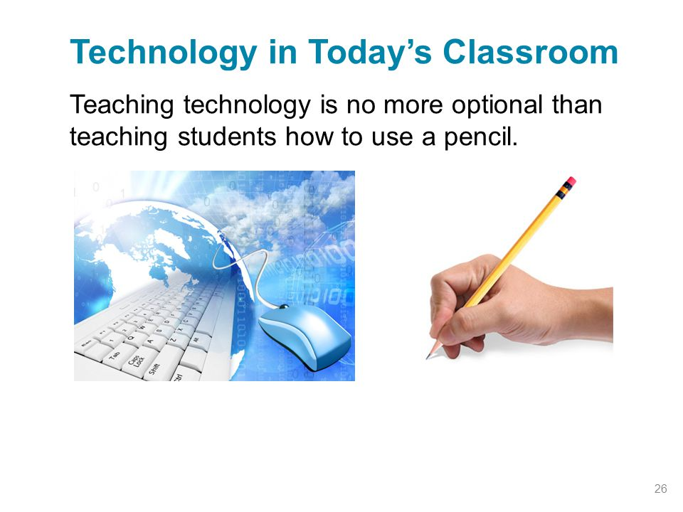 Teaching technology is no more optional than teaching students how to use a pencil. Technology in Today's Classroom 26