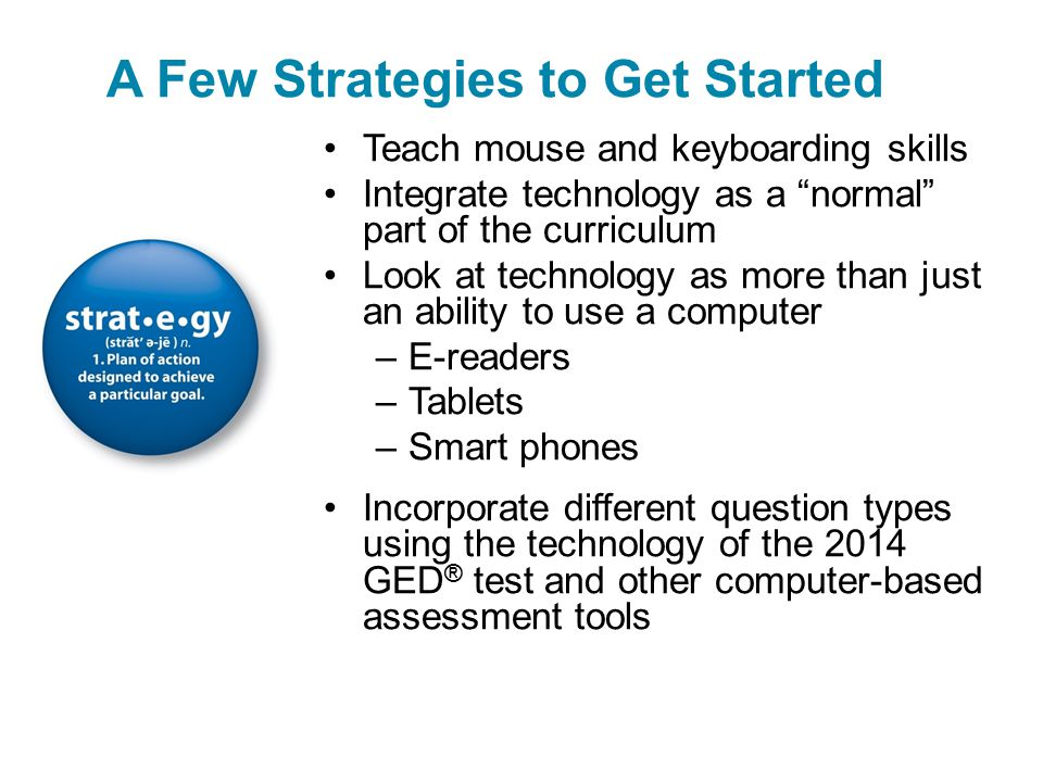 Teach mouse and keyboarding skills Integrate technology as a normal part of the curriculum Look at technology as more than just an ability to use a computer –E-readers –Tablets –Smart phones Incorporate different question types using the technology of the 2014 GED ® test and other computer-based assessment tools A Few Strategies to Get Started