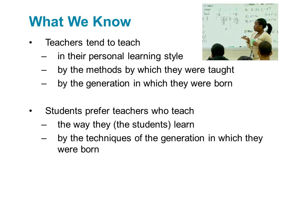 Teachers tend to teach –in their personal learning style –by the methods by which they were taught –by the generation in which they were born Students prefer teachers who teach –the way they (the students) learn –by the techniques of the generation in which they were born What We Know
